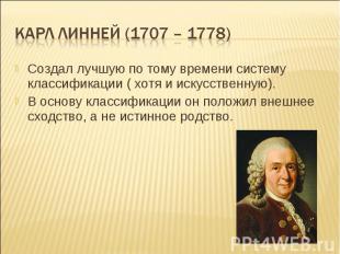 Карл линней (1707 – 1778) Создал лучшую по тому времени систему классификации (