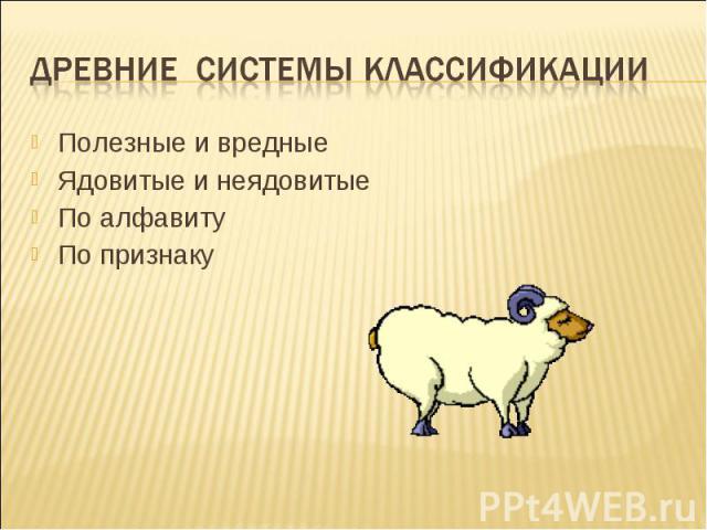 Древние системы классификации Полезные и вредныеЯдовитые и неядовитыеПо алфавитуПо признаку