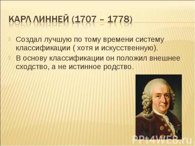 Карл линней (1707 – 1778) Создал лучшую по тому времени систему классификации ( хотя и искусственную).В основу классификации он положил внешнее сходство, а не истинное родство.