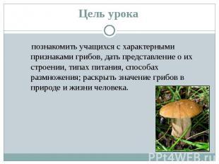 познакомить учащихся с характерными признаками грибов, дать представление о их с