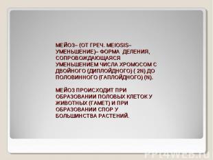 МЕЙОЗ– (ОТ ГРЕЧ. MEIOSIS– УМЕНЬШЕНИЕ)– ФОРМА ДЕЛЕНИЯ, СОПРОВОЖДАЮЩАЯСЯ УМЕНЬШЕНИ