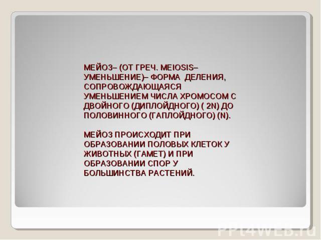 МЕЙОЗ– (ОТ ГРЕЧ. MEIOSIS– УМЕНЬШЕНИЕ)– ФОРМА ДЕЛЕНИЯ, СОПРОВОЖДАЮЩАЯСЯ УМЕНЬШЕНИЕМ ЧИСЛА ХРОМОСОМ С ДВОЙНОГО (ДИПЛОЙДНОГО) ( 2N) ДО ПОЛОВИННОГО (ГАПЛОЙДНОГО) (N).МЕЙОЗ ПРОИСХОДИТ ПРИ ОБРАЗОВАНИИ ПОЛОВЫХ КЛЕТОК У ЖИВОТНЫХ (ГАМЕТ) И ПРИ ОБРАЗОВАНИИ СП…
