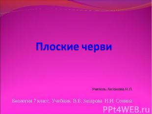 Плоские черви Учитель Антонова Н.Л. Биология 7 класс. Учебник В.Б. Захарова Н.И.
