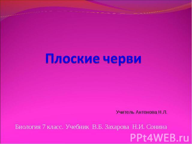 Плоские черви Учитель Антонова Н.Л. Биология 7 класс. Учебник В.Б. Захарова Н.И. Сонина