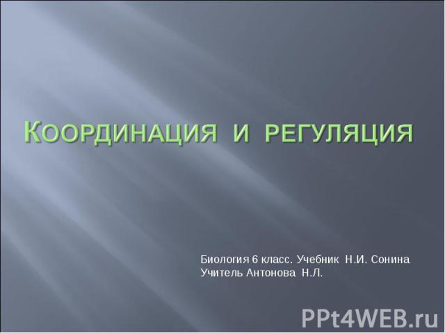 Координация и регуляция Биология 6 класс. Учебник Н.И. СонинаУчитель Антонова Н.Л.