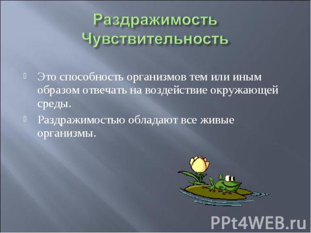 Раздражимость Чувствительность Это способность организмов тем или иным образом отвечать на воздействие окружающей среды.Раздражимостью обладают все живые организмы.