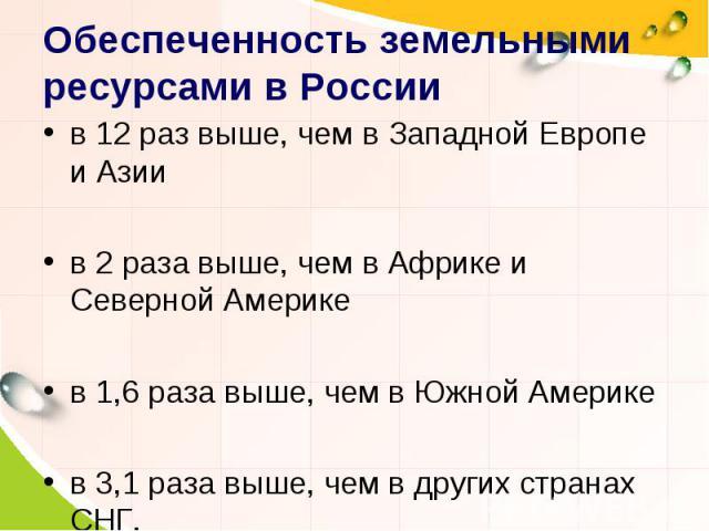 Обеспеченность земельными ресурсами в России в 12 раз выше, чем в Западной Европе и Азиив 2 раза выше, чем в Африке и Северной Америкев 1,6 раза выше, чем в Южной Америкев 3,1 раза выше, чем в других странах СНГ.