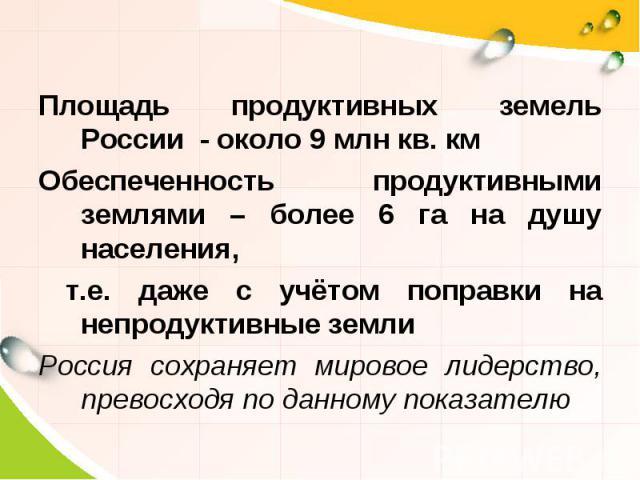 Площадь продуктивных земель России - около 9 млн кв. км Обеспеченность продуктивными землями – более 6 га на душу населения, т.е. даже с учётом поправки на непродуктивные земли Россия сохраняет мировое лидерство, превосходя по данному показателю
