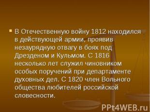 В Отечественную войну 1812 находился в действующей армии, проявив незаурядную от