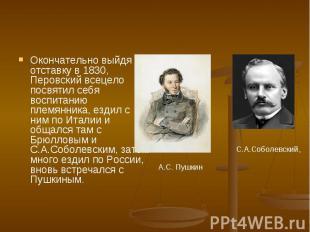 Окончательно выйдя в отставку в 1830, Перовский всецело посвятил себя воспитанию