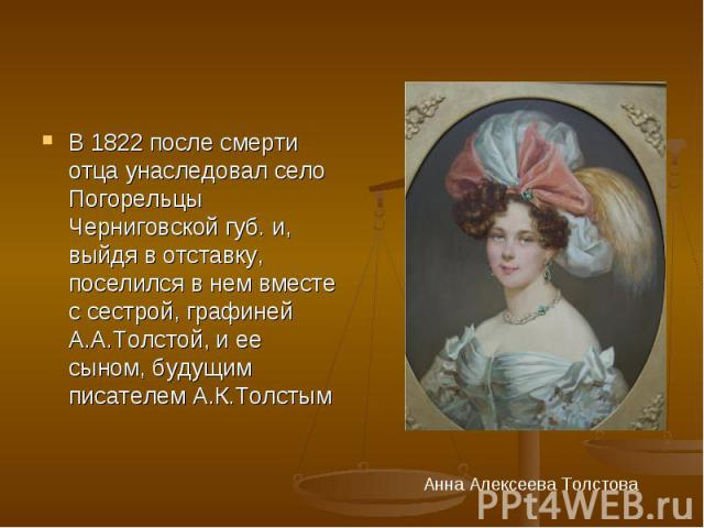 В 1822 после смерти отца унаследовал село Погорельцы Черниговской губ. и, выйдя в отставку, поселился в нем вместе с сестрой, графиней А.А.Толстой, и ее сыном, будущим писателем А.К.Толстым