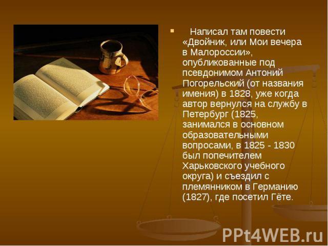 Написал там повести «Двойник, или Мои вечера в Малороссии», опубликованные под псевдонимом Антоний Погорельский (от названия имения) в 1828, уже когда автор вернулся на службу в Петербург (1825, занимался в основном образовательными вопросами, в 182…