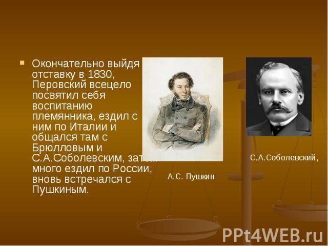 Окончательно выйдя в отставку в 1830, Перовский всецело посвятил себя воспитанию племянника, ездил с ним по Италии и общался там с Брюлловым и С.А.Соболевским, затем много ездил по России, вновь встречался с Пушкиным.