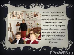Мета: вшанування пам`яті видатного художника слова, патріота України Т.Г.Шевченк