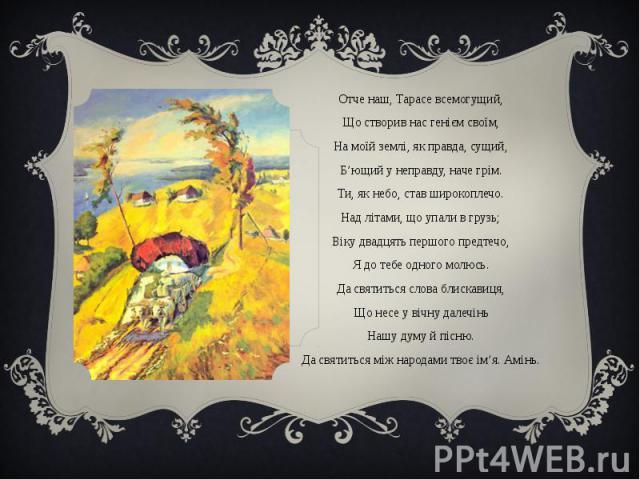Отче наш, Тарасе всемогущий,Отче наш, Тарасе всемогущий,Що створив нас генієм своїм,На моїй землі, як правда, сущий,Б'ющий у неправду, наче грім.Ти, як небо, став широкоплечо.Над літами, що упали в грузь;Віку двадцять першого предтечо,Я до тебе одно…
