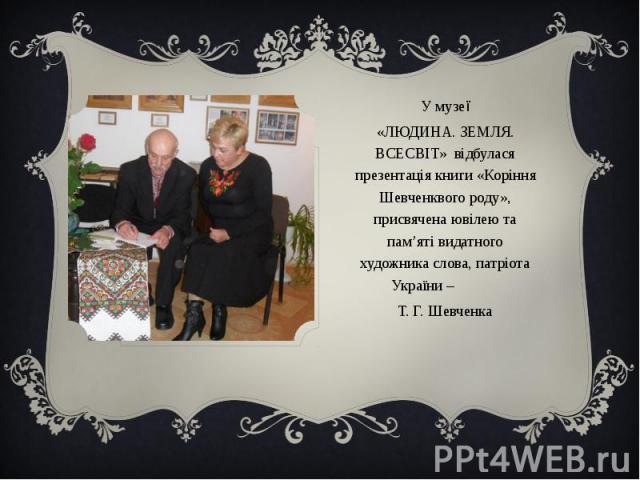 У музеїУ музеї«ЛЮДИНА. ЗЕМЛЯ. ВСЕСВІТ» відбулася презентація книги «Коріння Шевченквого роду», присвячена ювілею та пам'яті видатного художника слова, патріота України – Т. Г. Шевченка