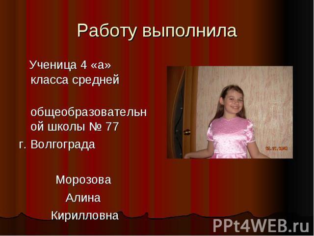 Работу выполнила Ученица 4 «а» класса средней общеобразовательной школы № 77 г. Волгограда Морозова Алина Кирилловна