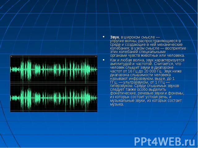 Звук, в широком смысле— упругие волны, распространяющиеся в среде и создающие в ней механические колебания; в узком смысле— восприятие этих колебаний специальными органами чувств животных или человека. Как и любая волна, звук характеризу…