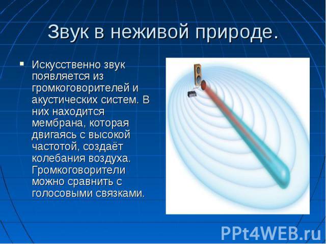 Звук в неживой природе. Искусственно звук появляется из громкоговорителей и акустических систем. В них находится мембрана, которая двигаясь с высокой частотой, создаёт колебания воздуха. Громкоговорители можно сравнить с голосовыми связками.