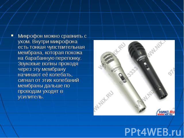 Микрофон можно сравнить с ухом. Внутри микрофона есть тонкая чувствительная мембрана, которая похожа на барабанную перепонку. Звуковые волны проходя через эту мембрану начинают её колебать, сигнал от этих колебаний мембраны дальше по проводам уходят…
