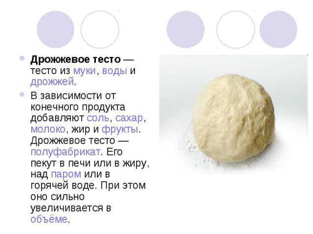 Дрожжевое тесто — тесто из муки, воды и дрожжей. В зависимости от конечного продукта добавляют соль, сахар, молоко, жир и фрукты. Дрожжевое тесто — полуфабрикат. Его пекут в печи или в жиру, над паром или в горячей воде. При этом оно сильно увеличив…
