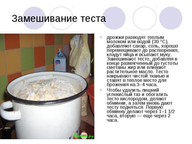 Замешивание теста дрожжи разводят теплым молоком или водой (30 °С), добавляют сахар, соль, хорошо перемешивают до растворения, кладут яйца и всыпают муку. Замешивают тесто, добавляя в конце размягченный до густоты сметаны жир или вливают растительно…