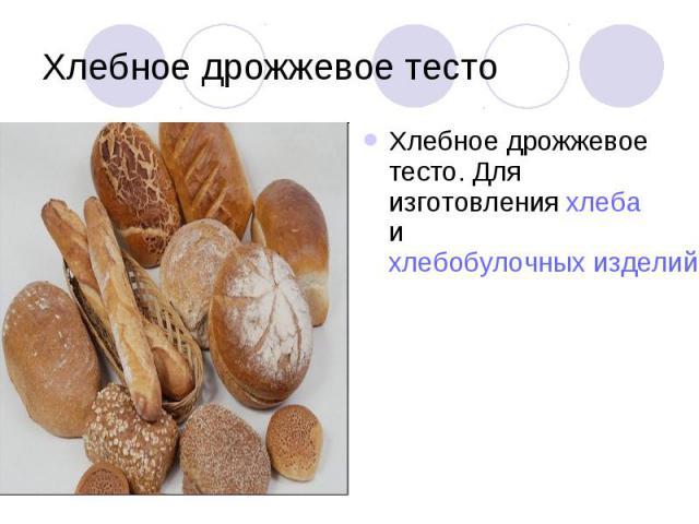 Хлебное дрожжевое тесто Хлебное дрожжевое тесто. Для изготовления хлеба и хлебобулочных изделий