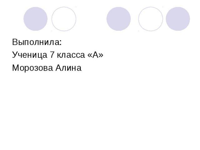 Выполнила: Ученица 7 класса «А» Морозова Алина
