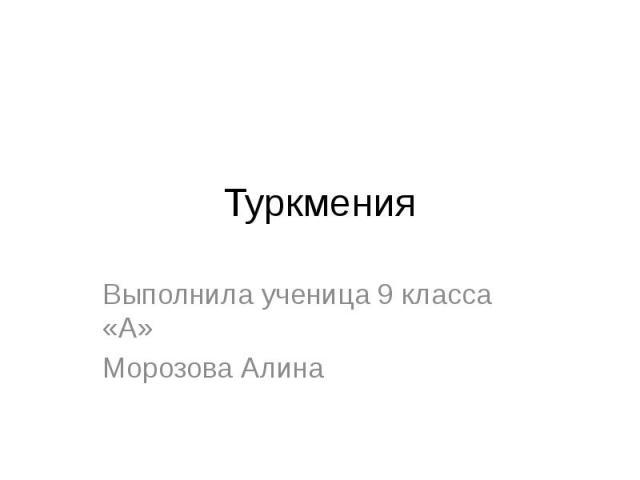 Туркмения Выполнила ученица 9 класса «А» Морозова Алина
