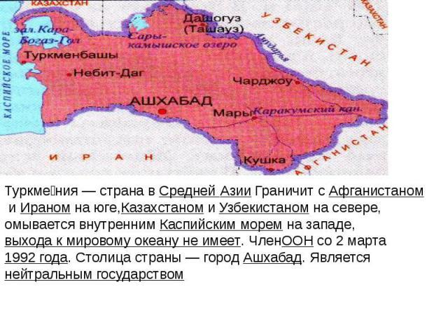 Туркме ния— страна вСредней Азии Граничит сАфганистаномиИраномна юге,КазахстаномиУзбекистаномна севере, омывается внутреннимКаспийским моремна западе,выхода к мировому океану не…