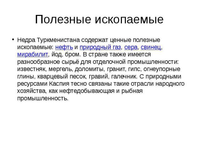 Полезные ископаемые Недра Туркменистана содержат ценные полезные ископаемые:нефтьиприродный газ,сера,свинец,мирабилит, йод, бром. В стране также имеется разнообразное сырьё для отделочной промышленности: известняк…