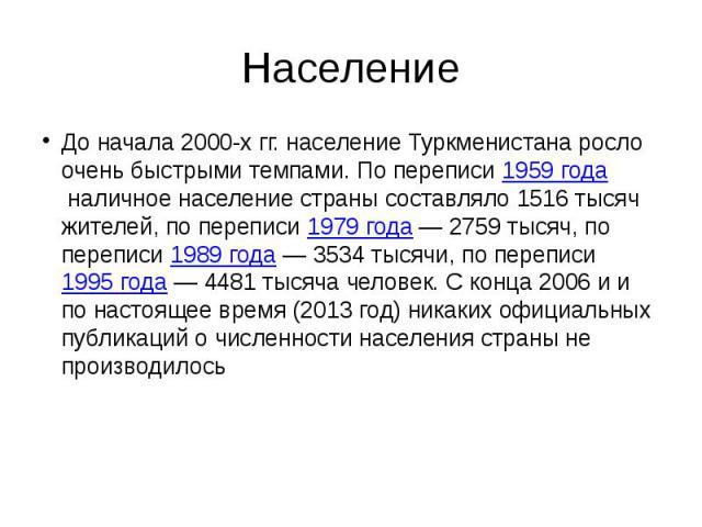 Население До начала 2000-х гг. население Туркменистана росло очень быстрыми темпами. По переписи1959 годаналичное население страны составляло 1516 тысяч жителей, по переписи1979 года— 2759 тысяч, по переписи1989 года&nb…