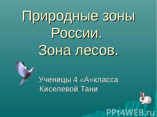 Природные зоны России. Зона лесов.Ученицы 4 «А»класса Киселевой Тани