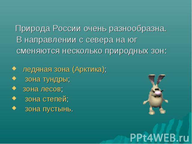 Природа России очень разнообразна. В направлении с севера на юг сменяются несколько природных зон: ледяная зона (Арктика); зона тундры; зона лесов; зона степей; зона пустынь.