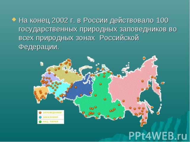 На конец 2002 г. в России действовало 100 государственных природных заповедников во всех природных зонах Российской Федерации. На конец 2002 г. в России действовало 100 государственных природных заповедников во всех природных зонах Российской Федерации.