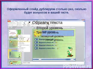 Оформленный слайд дублируем столько раз, сколько будет вопросов в вашей тесте.