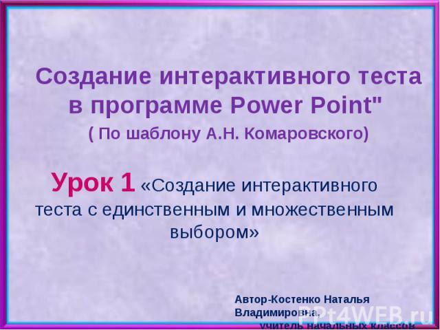 """Урок 1 «Создание интерактивного теста с единственным и множественным выбором» Создание интерактивного теста в программе Power Point"""" ( По шаблону А.Н. Комаровского)"""