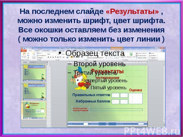 На последнем слайде «Результаты» , можно изменить шрифт, цвет шрифта. Все окошки оставляем без изменения ( можно только изменить цвет линии )