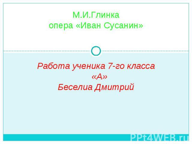 М.И.Глинка опера «Иван Сусанин» Работа ученика 7-го класса «А» Беселиа Дмитрий