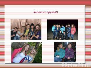 Хороших друзей!)