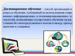 Дистанционное обучение– способ организации процесса обучения, основанный н