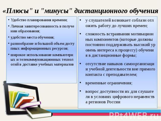 """«Плюсы"""" и """"минусы"""" дистанционного обучения Удобство планирования времени; Личная заинтересованность в получении образования; удобство места обучения; разнообразие и большой объем доступных информационных ресурсов; широкое использовани…"""
