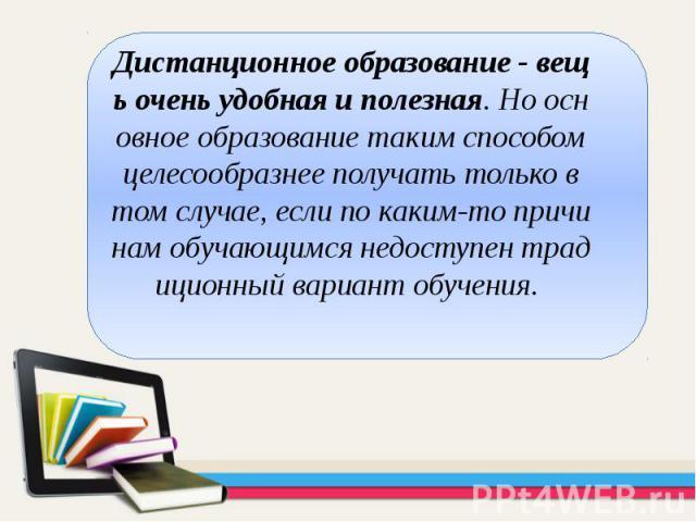 Дистанционное образование - вещь очень удобная и полезная. Но основное образование таким способом целесообразнее получать только в том случае, если по каким-то причинам обучающимся недоступен традиционный вариант обучения. Дистанционное образование …