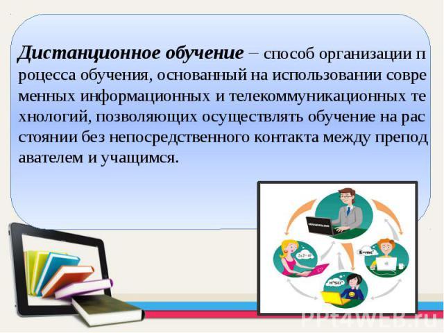 Дистанционное обучение– способ организации процесса обучения, основанный на использовании современных информационных и телекоммуникационных технологий, позволяющих осуществлять обучение на расстоянии без непосредственного контакта между препод…