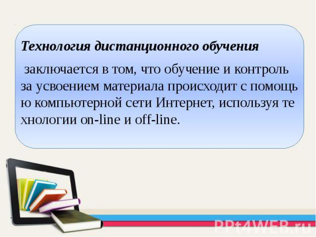 Технология дистанционного обучения Технология дистанционного обучения заключается в том, что обучение и контроль за усвоением материала происходит с помощью компьютерной сети Интернет, используя технологии on-line и off-line.