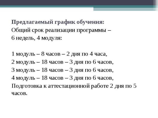 Предлагаемый график обучения: Предлагаемый график обучения: Общий срок реализации программы – 6 недель, 4 модуля: 1 модуль – 8 часов – 2 дня по 4 часа, 2 модуль – 18 часов – 3 дня по 6 часов, 3 модуль – 18 часов – 3 дня по 6 часов, 4 модуль – 18 час…