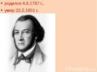 родился 4.8.1787 г.,  умер 22.2.1851 г.