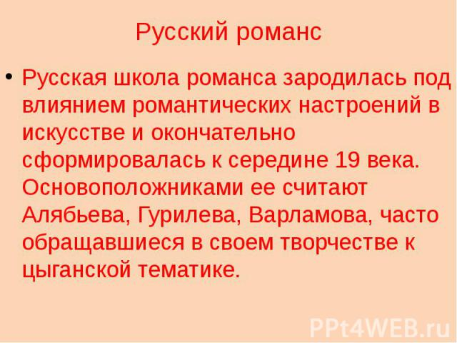 Русский романс Русская школа романса зародилась под влиянием романтических настроений в искусстве и окончательно сформировалась к середине 19 века. Основоположниками ее считают Алябьева, Гурилева, Варламова, часто обращавшиеся в своем творчестве к ц…