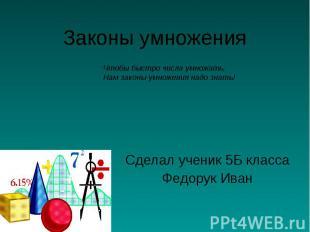 Законы умножения Сделал ученик 5Б класса Федорук Иван