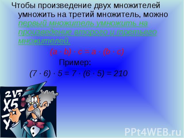 Чтобы произведение двух множителей умножить на третий множитель, можно первый множитель умножить на произведение второго и третьего множителей. (a ∙ b) ∙ c = a ∙ (b ∙ c) Пример: (7 ∙ 6) ∙ 5 = 7 ∙ (6 ∙ 5) = 210